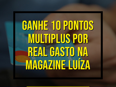 TURBINE SUAS MILHAS! GANHE 10 PONTOS POR REAL GASTO EM COMPRAS NO MAGAZINE LUÍZA