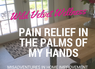 Pain Relief in the Palms of My Hands/Misadventures in Home Improvement (Warning: Graphic Pictures)
