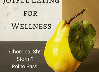 Joyful Eating for Wellness. Chemical Shit Storm? Polite Pass.