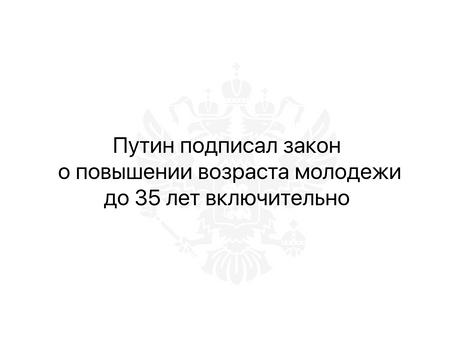 Путин подписал закон о повышении возраста молодежи до 35 лет включительно