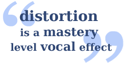 vocal distortion and extreme rough sounds can be made safely