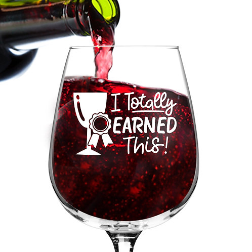 Totally Earned This Funny Wine Glass - 12.75 oz.- Made in USA