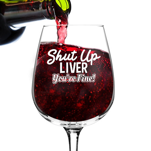 Shut Up Liver You're Fine Wine Glass (12.75 oz)- Novelty Wine Gifts for Women