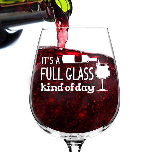 Full Glass Kind of Day Funny Wine Glass - 12.75 oz.- Made in USA