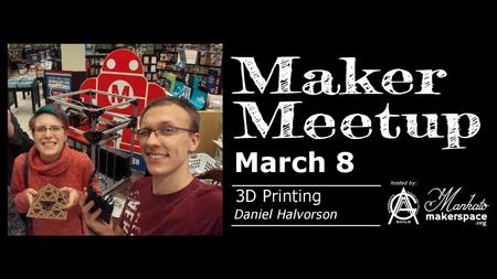 March 8 Maker Meetup - 3D Printing