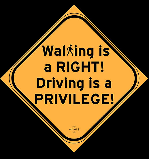 Walking is a RIGHT! Driving is a PRIVILEGE!