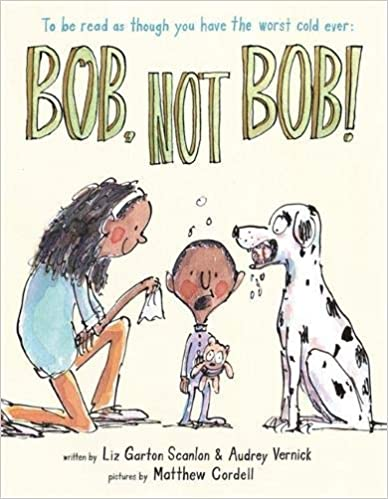 Bob, Not Bob! *To be read as if you have the worst cold ever