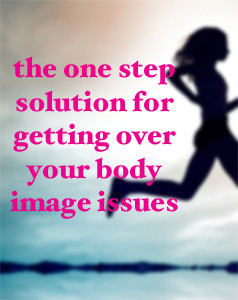 my one step solution for getting over your body image issues