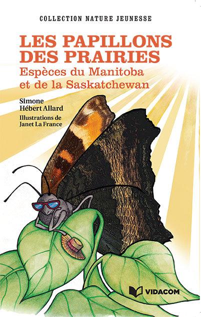 Les papillons des prairies: Espèces du Manitoba et de la Saskatchewan