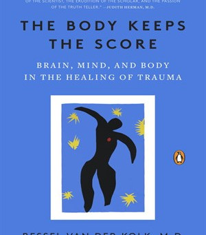 The Body Keeps the Score- A Must Read Book about the Legacy of Trauma