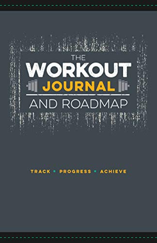 THE WORKOUT JOURNAL AND ROADMAP: TRACK, PROGRESS, ACHIEVE