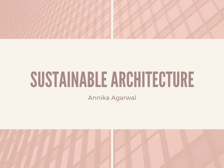 Sustainable Architecture - Annika Agarwal