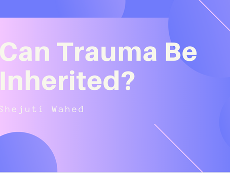 Can Trauma Be Inherited? - Shejuti Wahed
