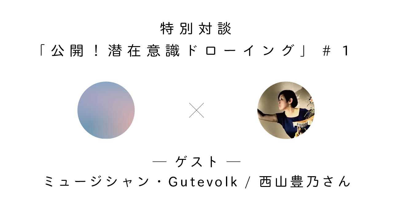 「公開!潜在意識ドローイング」#1・ミュージシャン・Gutevolk / 西山豊乃さん