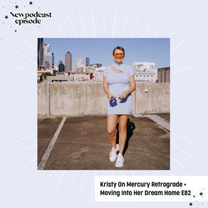 Kristy On Mercury Retrograde + Moving Into Her Dream Home E82