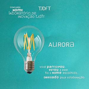 """Um fundo verde claro e uma lâmpada com filamento amarelo e dizeres: no canto superior esquerdo """"Concurso nome laboratório de inovação TJDFT""""; no centro """"Aurora""""; no canto inferior direito """"você participou, votou e esse foi o nome escolhido. Obrigado pela colaboração."""""""