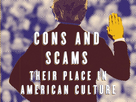 CONS AND SCAMS: THEIR PLACE IN AMERICAN CULTURE / Vol. 85, No. 4 (Winter 2018)