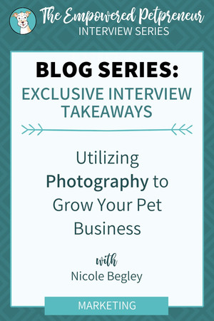 Utilizing Photography to Grow Your Pet Business with Nicole Begley | An Interview