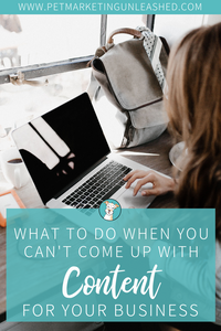 What To Do When You Can't Come Up With Content For Your Business | Pet Marketing Unleashed | Content Ideas