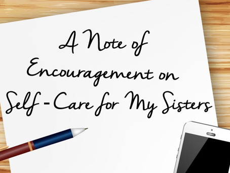 A Note of Encouragement  on  Self-Care for My Sisters
