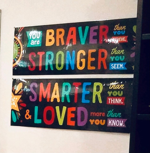"""FernLeaf Intervention Program Sign: """"You are braver than you believe, stronger than you seem, smarter than you think and loved more than you know."""" [A sign currently hanging in the F.L.I.P. classroom reminding students every day of their super powers.]"""