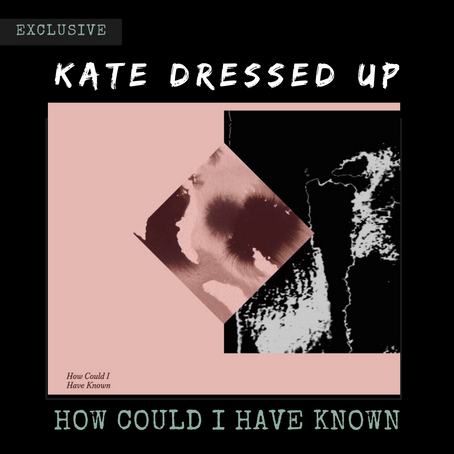 """Kate Dressed Up Explores the Complexities of Sexuality in Latest Single """"How Could I Have Known"""""""
