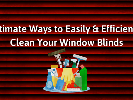 Ultimate Ways to Easily & Efficiently Clean Your Window Blinds