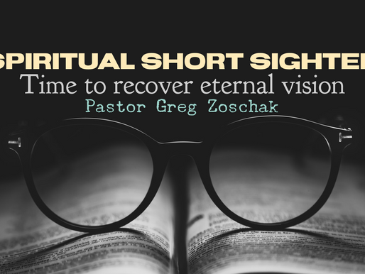 Spiritual Short Sighted: Time to Recover Eternal Vision by Pastor Greg Zoschak