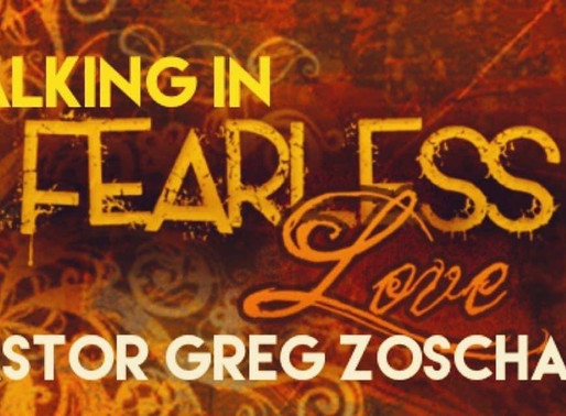 Walking in Fearless Love by Pastor Greg Zoschak
