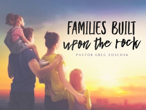 Families Built Upon the Rock by Pastor Greg Zoschak