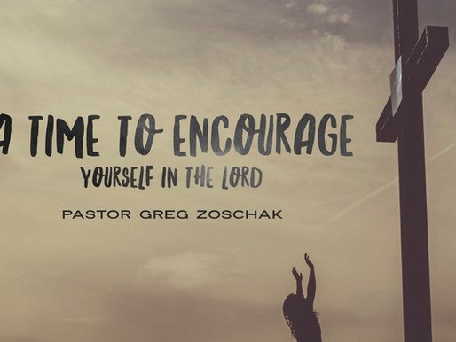 A Time to Encourage Yourself in The Lord by Pastor Greg Zoschak