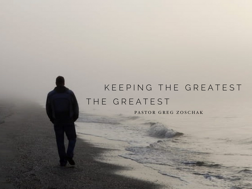 Keeping the Greatest The Greatest by Pastor Greg Zoschak