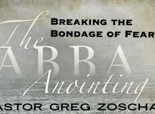 The Abba Annointing-Breaking the Bondage of Fear by Pastor Greg Zoschak