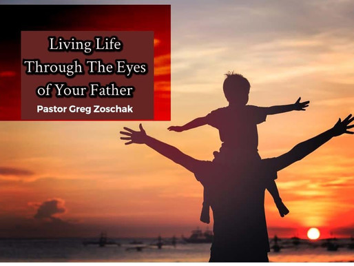 Living Life Through The Eyes of Your Father by Pastor Greg Zoschak