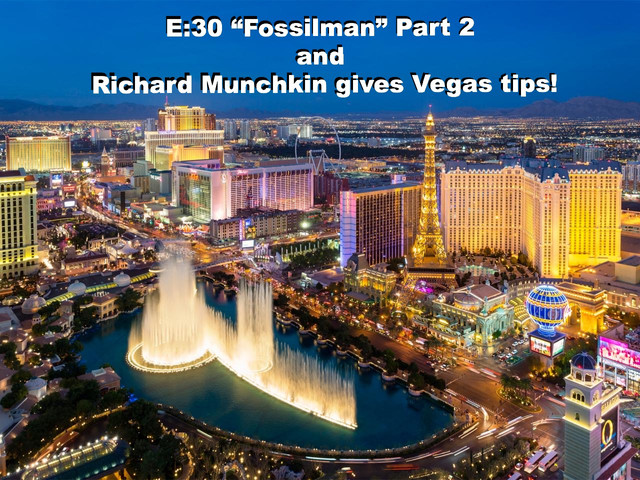 "E:30 ""Fossilman"" Part 2 and Richard Munchkin gives Vegas tips!"