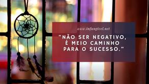 """""""Não ser negativo, é meio caminho para o sucesso"""""""