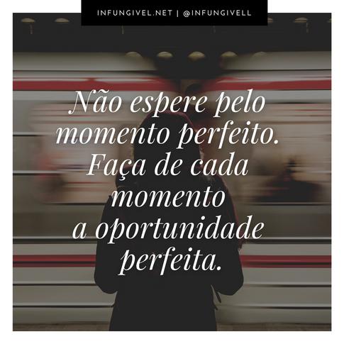 Não espere pelo momento perfeito. Faça
