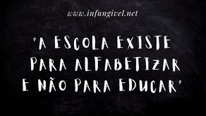 A escola existe para alfabetizar e não para educar