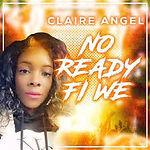 Claire Angel - No Ready Fi We Artwork.jpg