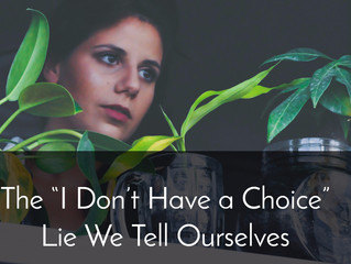 "The ""I Don't Have a Choice"" Lie We Tell Ourselves"