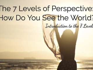 The 7 Levels of Perspective: How Do You See the World?  Introduction to the 7 Levels