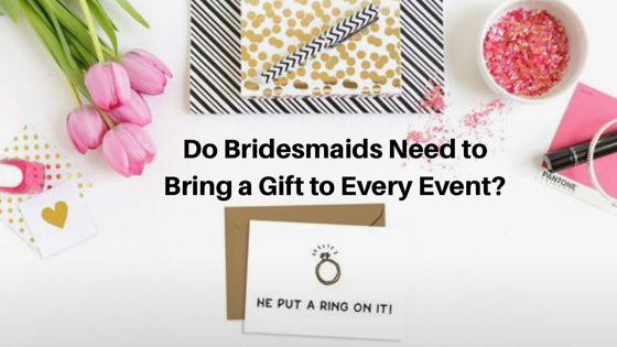 Do Bridesmaids Need to Bring a Gift to Every Event?