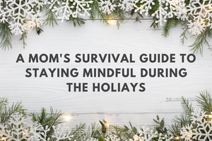 A Mom's Survival Guide to Staying Mindful During the Holidays