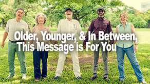 Important Message! Older, Younger, & In Between: This is for You!
