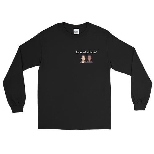 Can We Podcast for You Long Sleeve