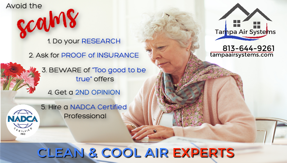 "1. Do your research 2. Ask for Proof of Insurance 3. Beware of ""too good to be true"" offers 4. Get a 2nd Opinion 5. Hire a NADCA certified professional"