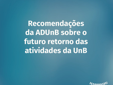 Recomendações da ADUnB sobre as condições para o futuro retorno das atividades da UnB