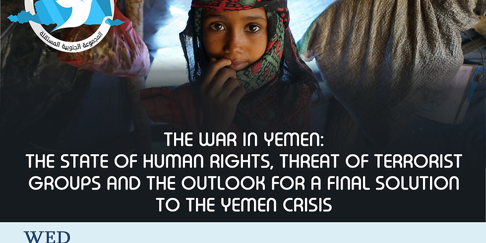 THE WAR IN YEMEN:  THE STATE OF HUMAN RIGHTS, THREAT OF TERRORIST GROUPS AND THE OUTLOOK FOR A FINAL SOLUTION
