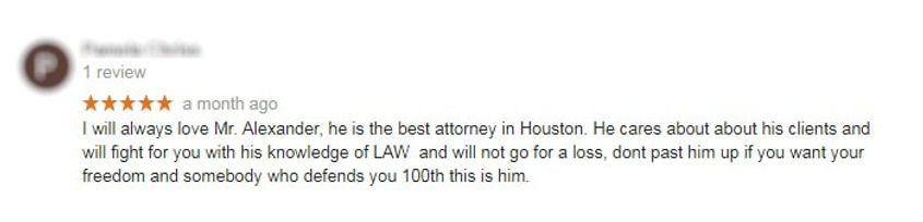 Client Review on Google #1: I will always love Mr. Alexander, he is the best attorney in Houston. He cares about about his clients and will fight for you with his knowledge of LAW  and will not go for a loss, dont past him up if you want your freedom and somebody who defends you 100th this is him.