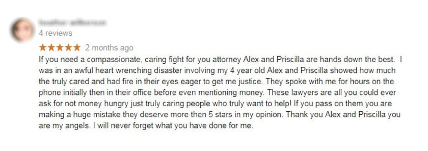 Client Review on Google #1: If you need a compassionate, caring fight for you attorney Alex and Priscilla are hands down the best.  I was in an awful heart wrenching disaster involving my 4 year old Alex and Priscilla showed how much the truly cared and had fire in their eyes eager to get me justice. They spoke with me for hours on the phone initially then in their office before even mentioning money. These lawyers are all you could ever ask for not money hungry just truly caring people who truly want to help! If you pass on them you are making a huge mistake they deserve more then 5 stars in my opinion. Thank you Alex and Priscilla you are my angels. I will never forget what you have done for me.